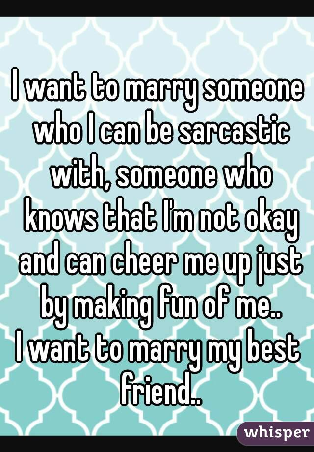 I want to marry someone who I can be sarcastic with, someone who knows that I'm not okay and can cheer me up just by making fun of me.. I want to marry my best friend..