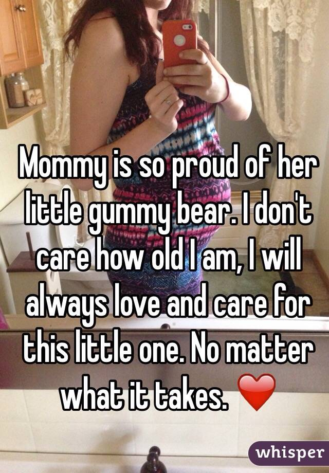 Mommy is so proud of her little gummy bear. I don't care how old I am, I will always love and care for this little one. No matter what it takes. ❤️