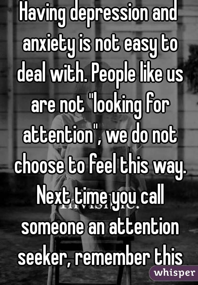 "Having depression and anxiety is not easy to deal with. People like us are not ""looking for attention"", we do not choose to feel this way. Next time you call someone an attention seeker, remember this"