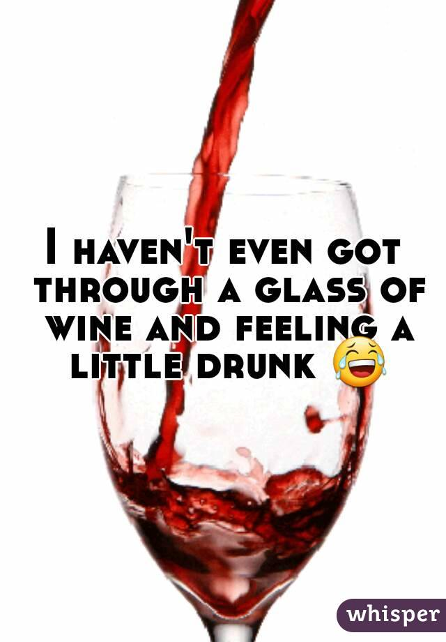 I haven't even got through a glass of wine and feeling a little drunk 😂