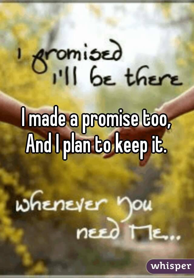 I made a promise too, And I plan to keep it.
