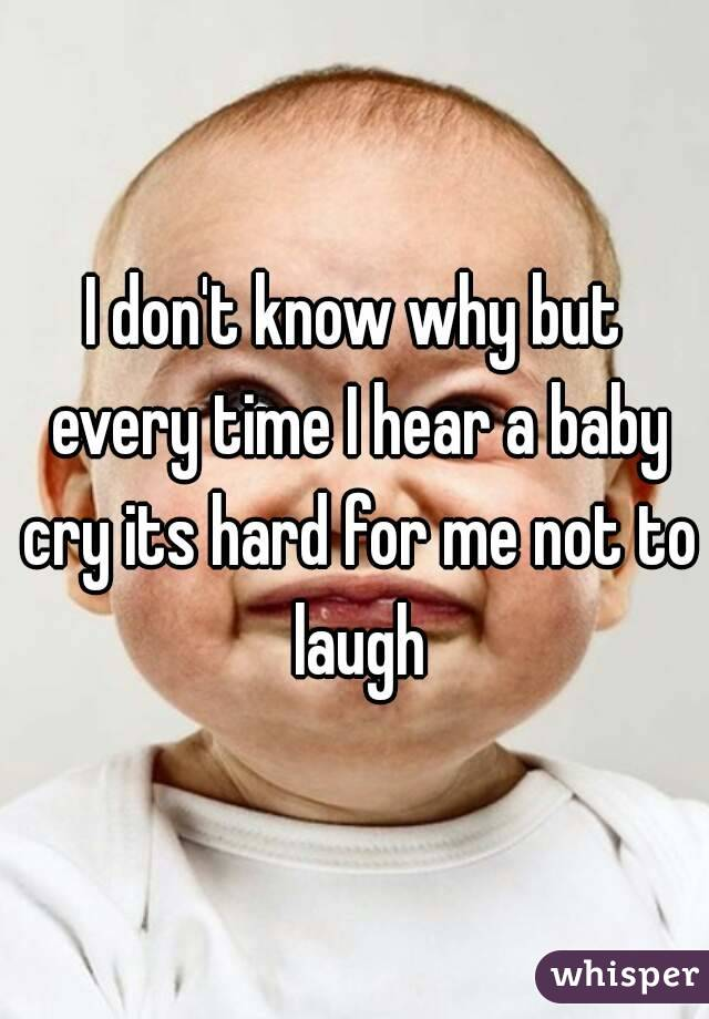I don't know why but every time I hear a baby cry its hard for me not to laugh