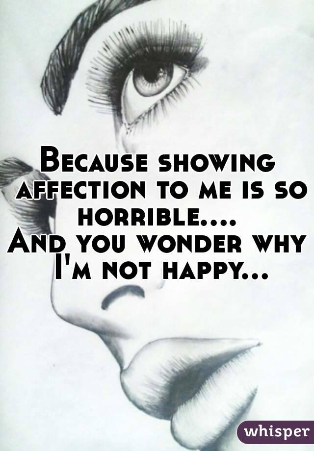 Because showing affection to me is so horrible....  And you wonder why I'm not happy...