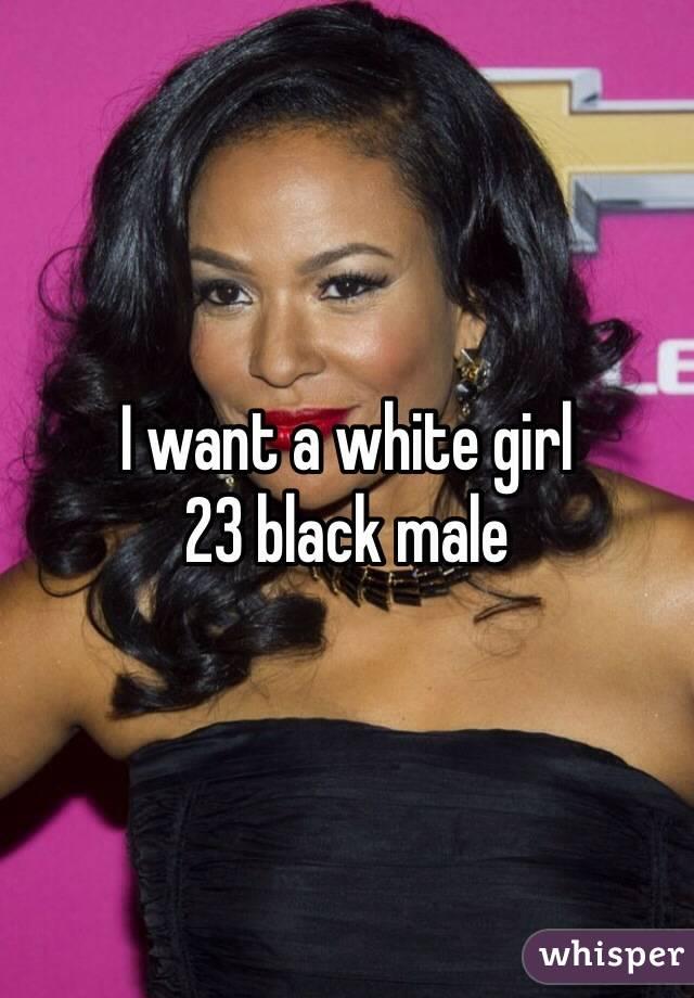 I want a white girl  23 black male