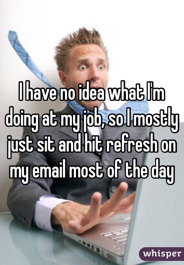 I have no idea what I'm doing at my job, so I mostly just sit and hit refresh on my email most of the day