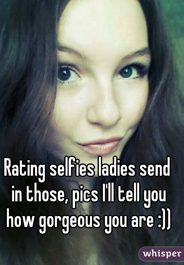 Rating selfies ladies send in those, pics I'll tell you how gorgeous you are :))