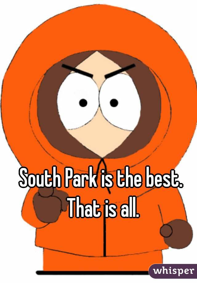 South Park is the best. That is all.