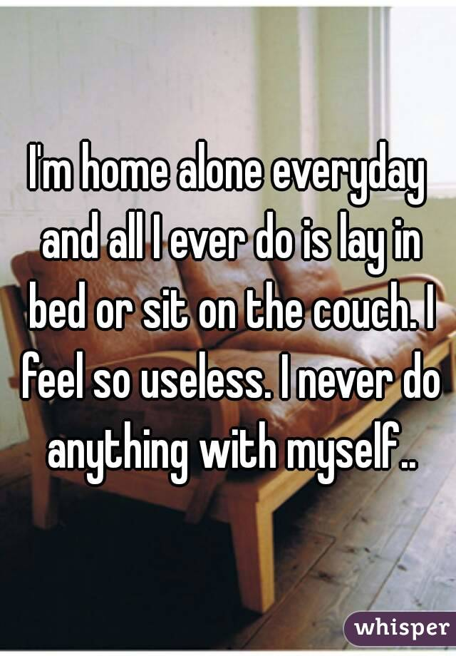 I'm home alone everyday and all I ever do is lay in bed or sit on the couch. I feel so useless. I never do anything with myself..