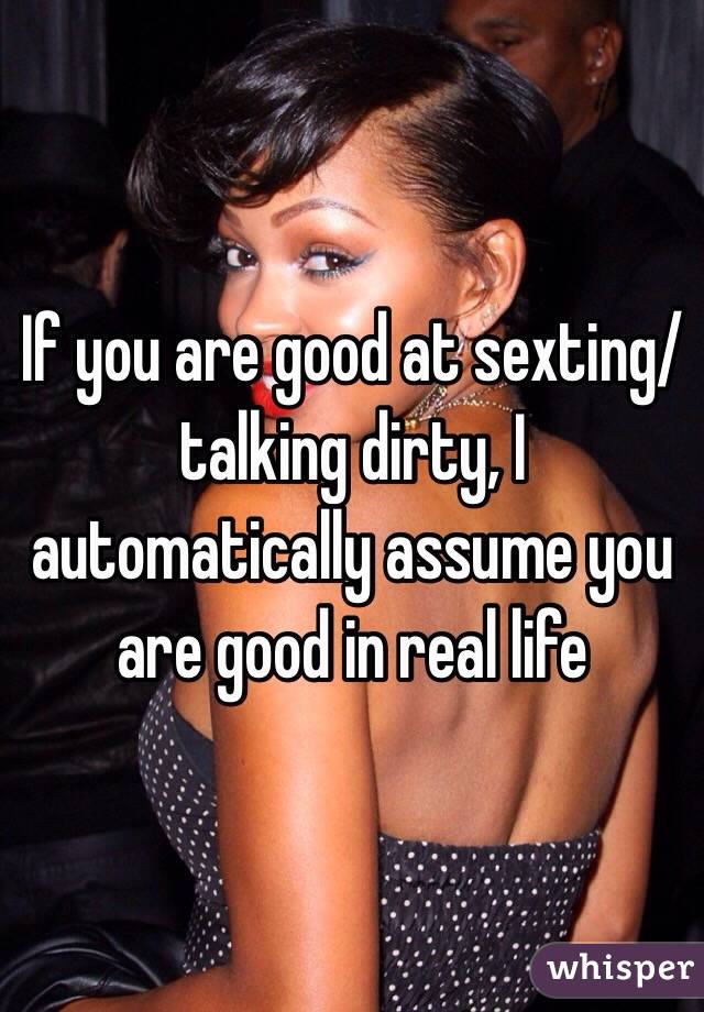If you are good at sexting/talking dirty, I automatically assume you are good in real life