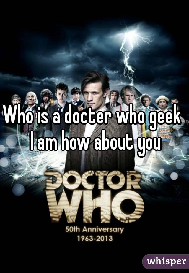 Who is a docter who geek  I am how about you