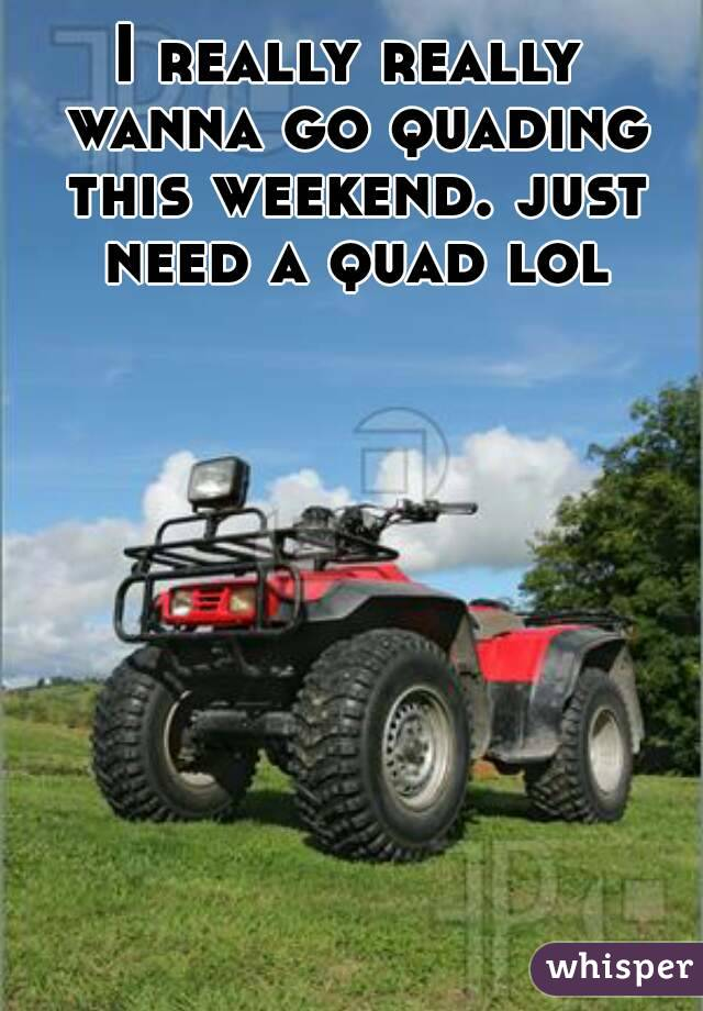 I really really wanna go quading this weekend. just need a quad lol
