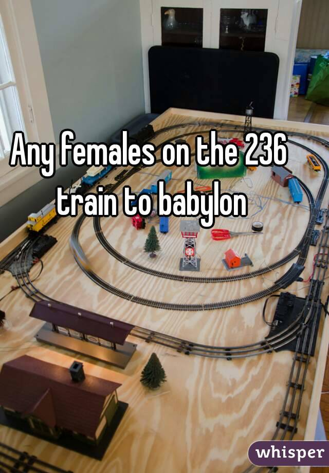 Any females on the 236 train to babylon