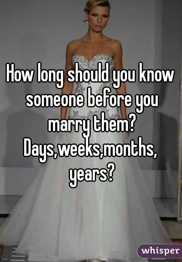 How long should you know someone before you marry them? Days,weeks,months, years?