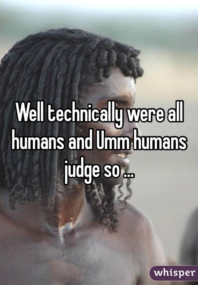 Well technically were all humans and Umm humans judge so ...