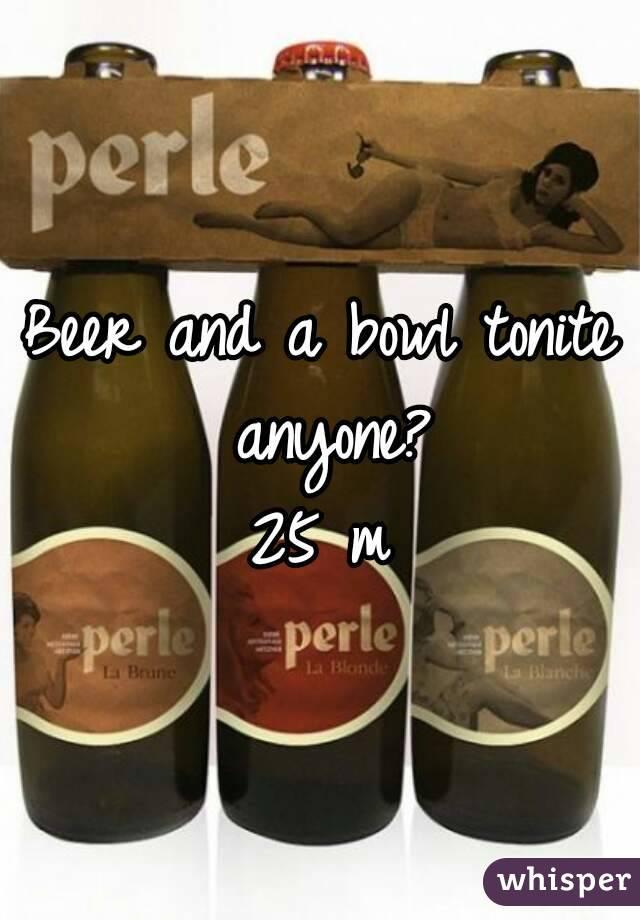 Beer and a bowl tonite anyone? 25 m