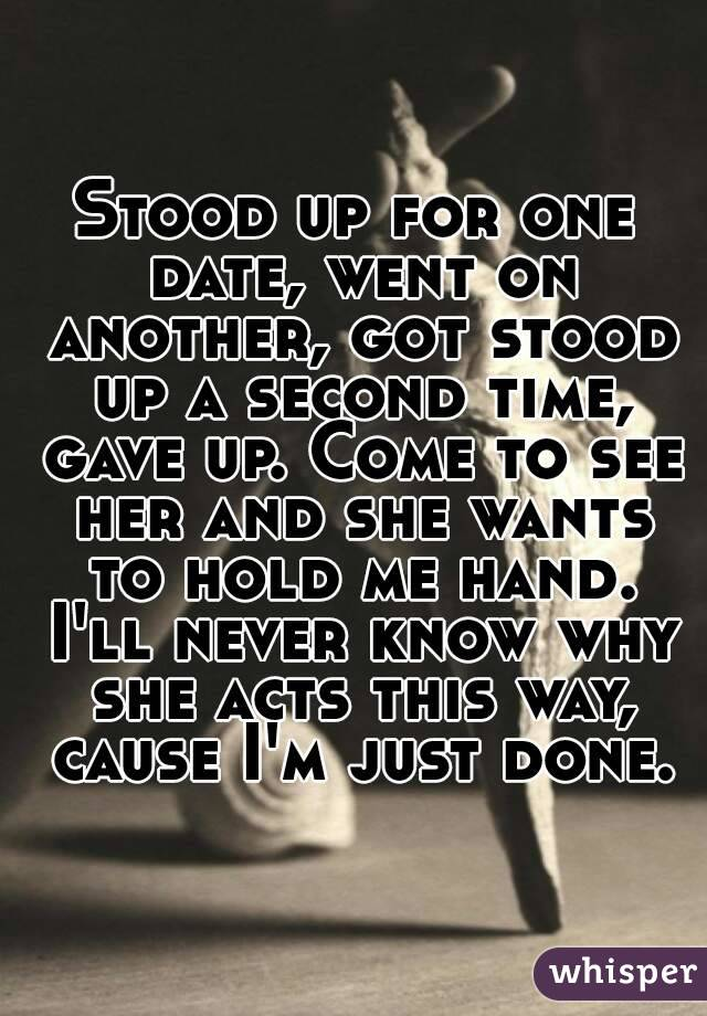Stood up for one date, went on another, got stood up a second time, gave up. Come to see her and she wants to hold me hand. I'll never know why she acts this way, cause I'm just done.