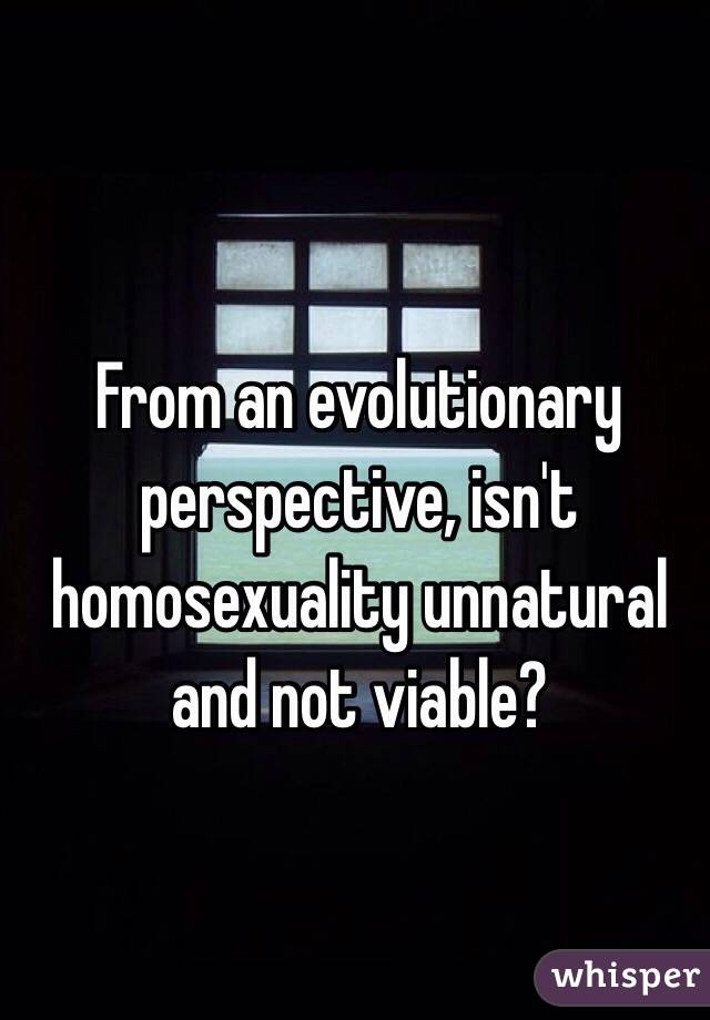 From an evolutionary perspective, isn't homosexuality unnatural and not viable?