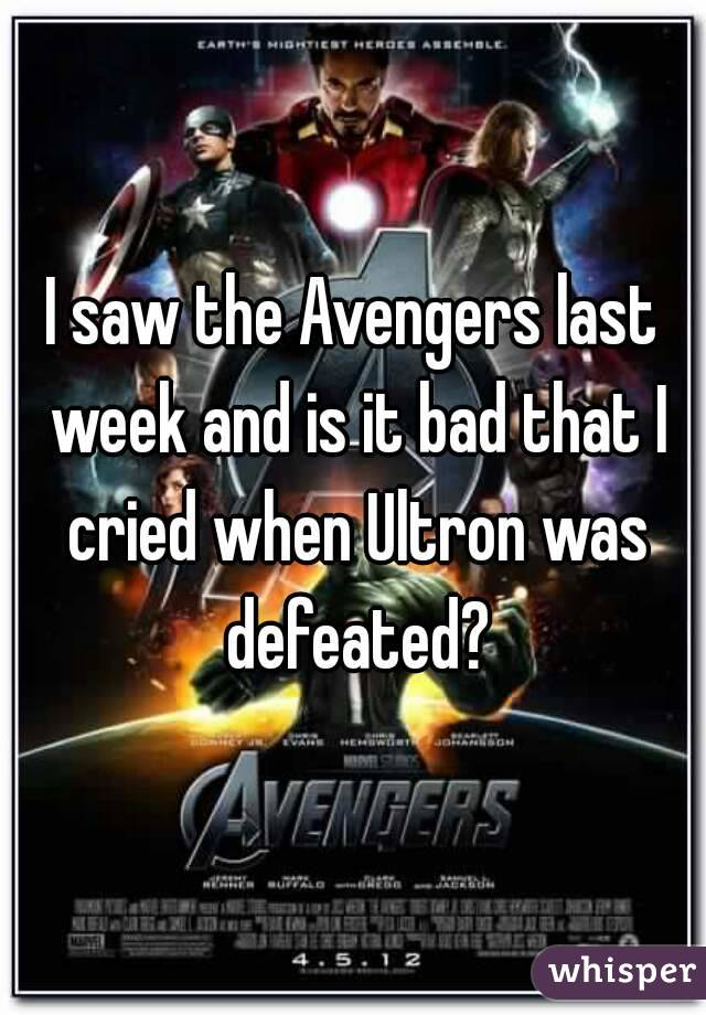 I saw the Avengers last week and is it bad that I cried when Ultron was defeated?