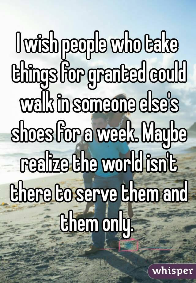 I wish people who take things for granted could walk in someone else's shoes for a week. Maybe realize the world isn't there to serve them and them only.