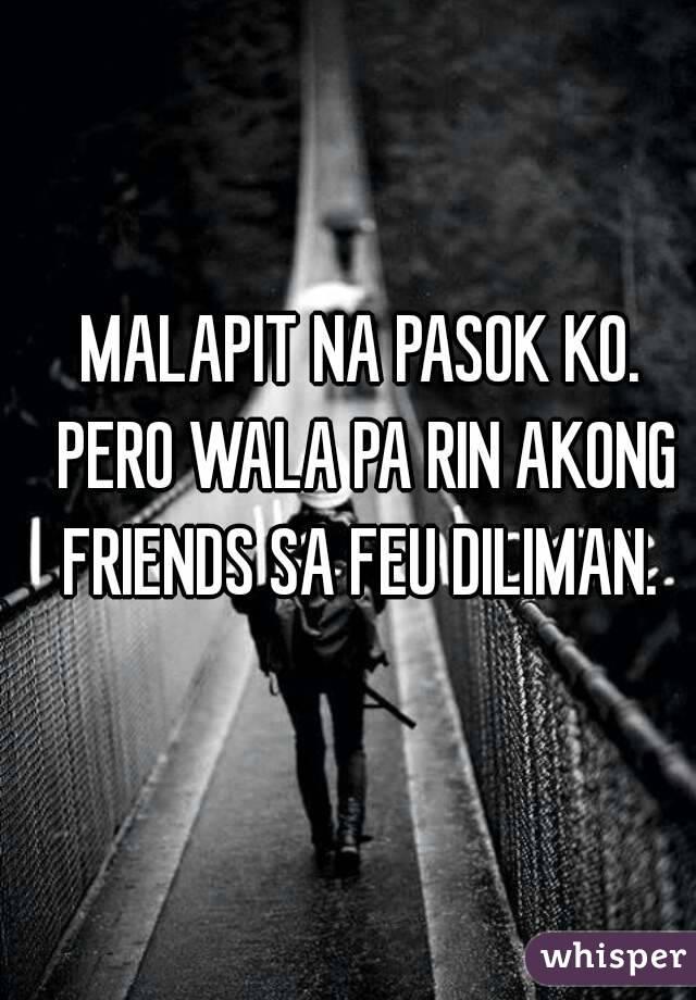 MALAPIT NA PASOK KO. PERO WALA PA RIN AKONG FRIENDS SA FEU DILIMAN.