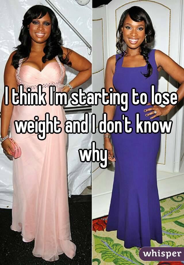 I think I'm starting to lose weight and I don't know why