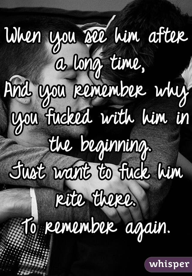 When you see him after a long time, And you remember why you fucked with him in the beginning. Just want to fuck him rite there.  To remember again.