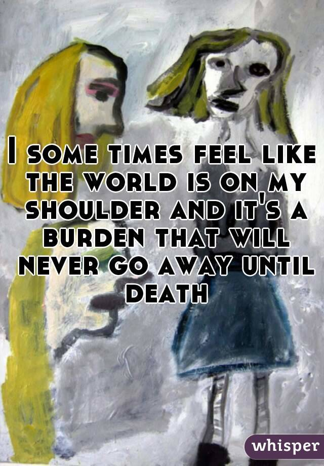 I some times feel like the world is on my shoulder and it's a burden that will never go away until death
