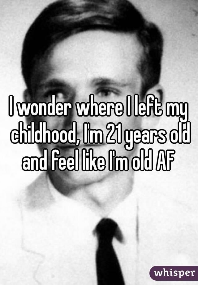 I wonder where I left my childhood, I'm 21 years old and feel like I'm old AF