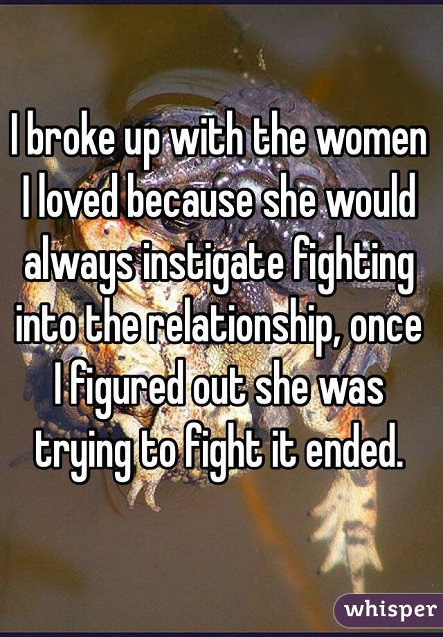 I broke up with the women I loved because she would always instigate fighting into the relationship, once I figured out she was trying to fight it ended.