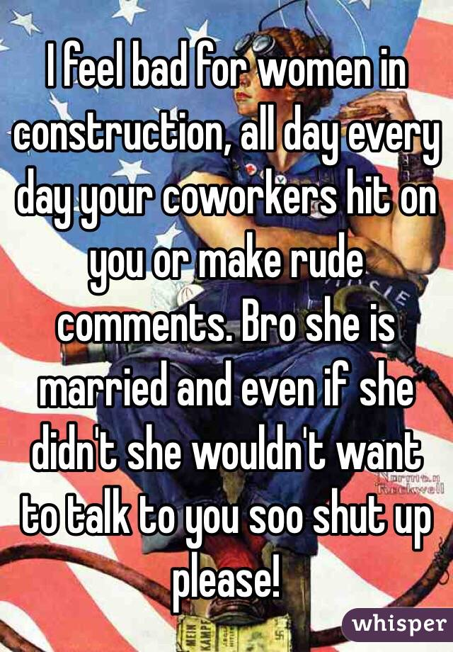 I feel bad for women in construction, all day every day your coworkers hit on you or make rude comments. Bro she is married and even if she didn't she wouldn't want to talk to you soo shut up please!