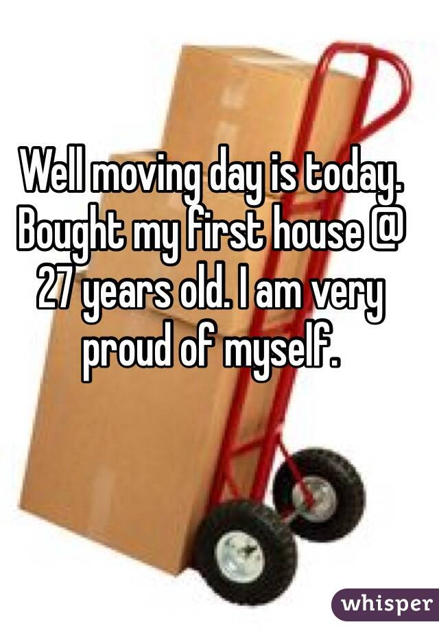 Well moving day is today. Bought my first house @ 27 years old. I am very proud of myself.