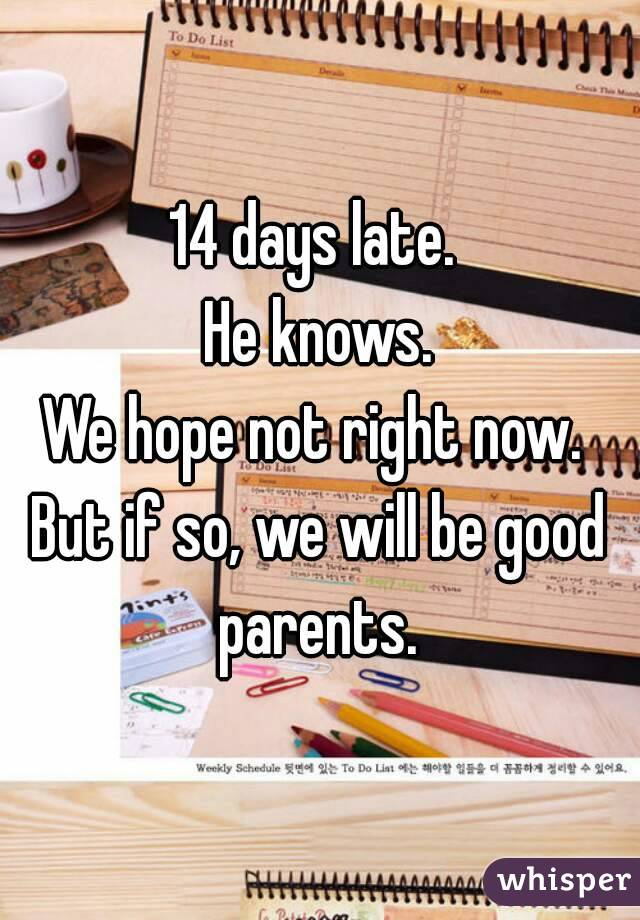 14 days late.  He knows. We hope not right now.  But if so, we will be good parents.