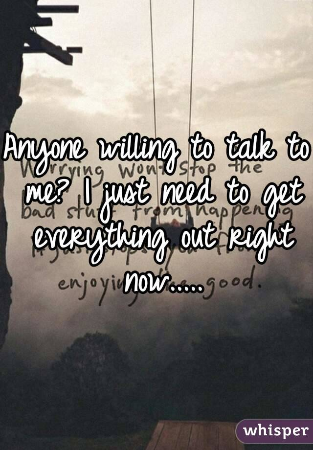 Anyone willing to talk to me? I just need to get everything out right now.....