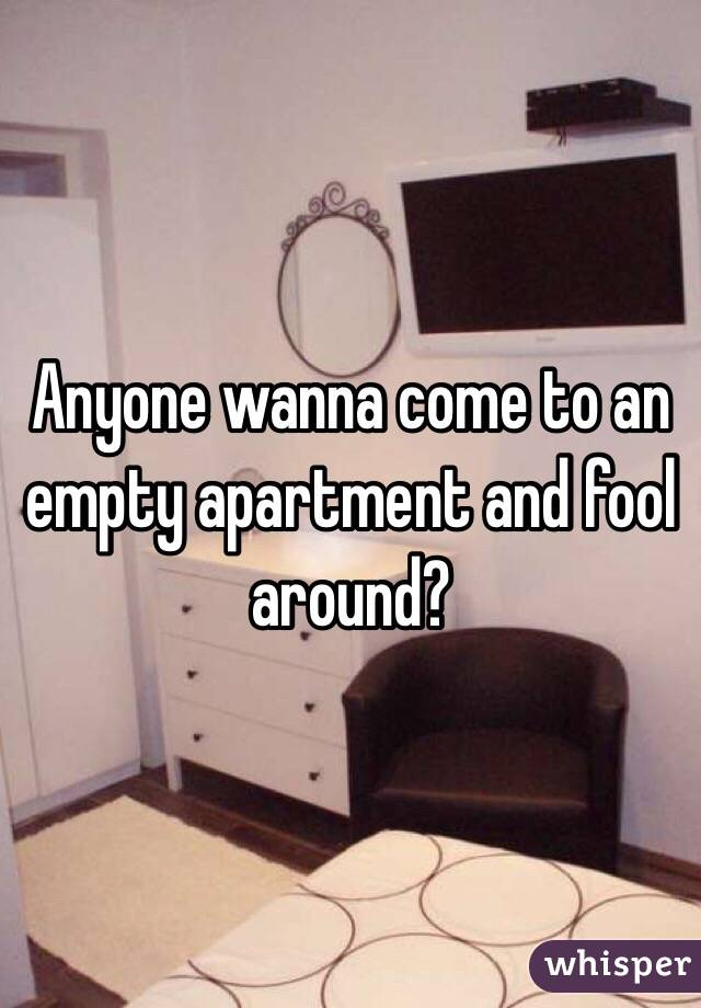 Anyone wanna come to an empty apartment and fool around?