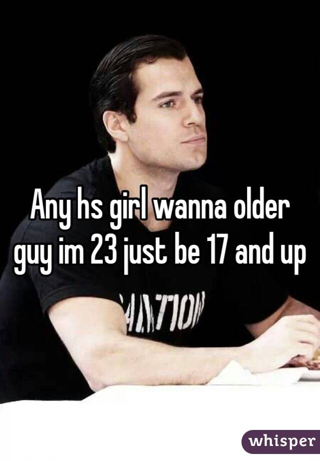 Any hs girl wanna older guy im 23 just be 17 and up