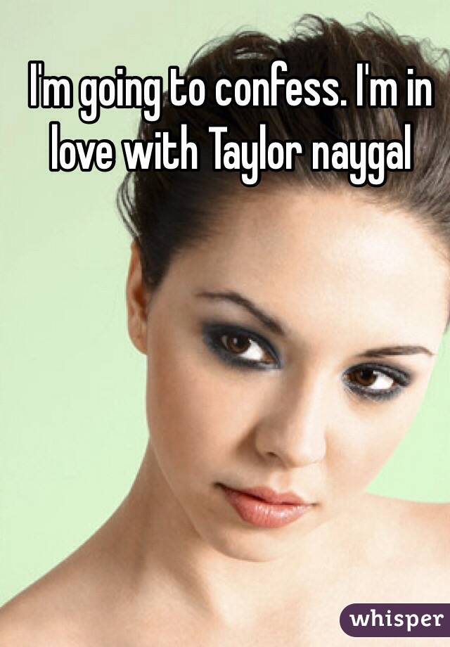 I'm going to confess. I'm in love with Taylor naygal