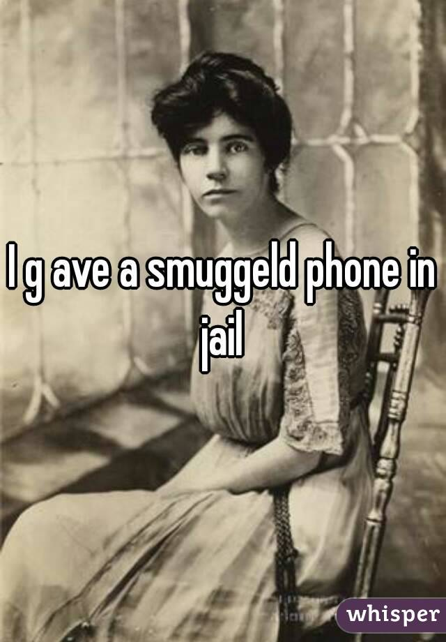 I g ave a smuggeld phone in jail