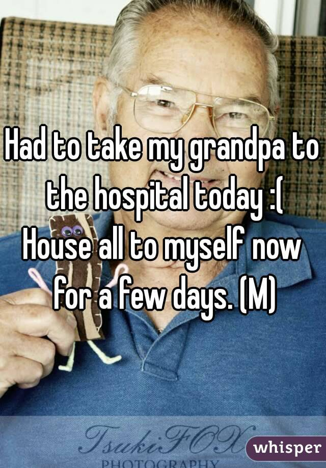 Had to take my grandpa to the hospital today :( House all to myself now for a few days. (M)
