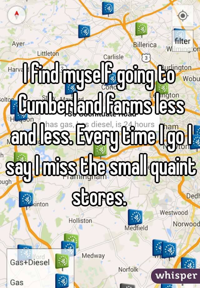 I find myself going to Cumberland farms less and less. Every time I go I say I miss the small quaint stores.
