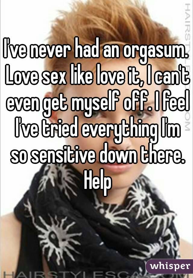 I've never had an orgasum. Love sex like love it, I can't even get myself off. I feel I've tried everything I'm so sensitive down there. Help