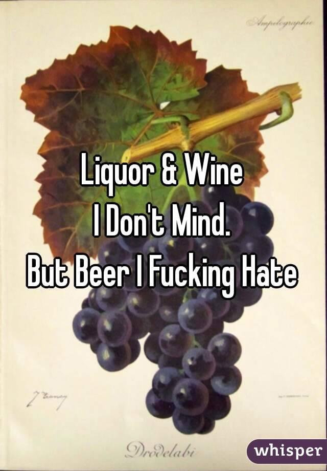 Liquor & Wine I Don't Mind. But Beer I Fucking Hate