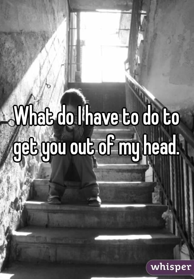 What do I have to do to get you out of my head.
