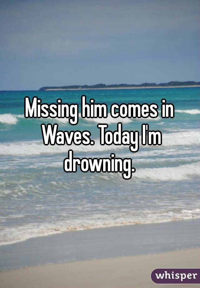Missing him comes in Waves. Today I'm drowning.