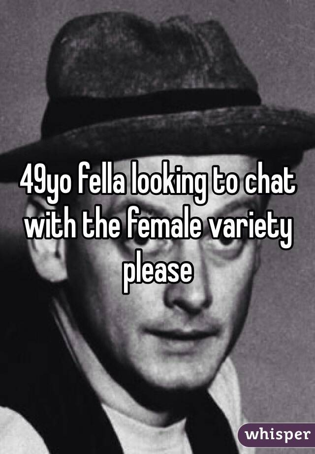 49yo fella looking to chat with the female variety please