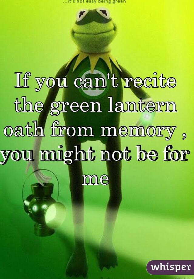 If you can't recite the green lantern oath from memory , you might not be for me