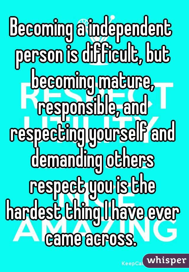 Becoming a independent person is difficult, but becoming mature, responsible, and respecting yourself and demanding others respect you is the hardest thing I have ever came across.