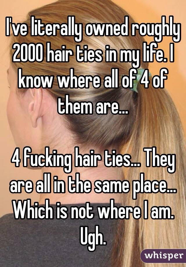 I've literally owned roughly 2000 hair ties in my life. I know where all of 4 of them are...   4 fucking hair ties... They are all in the same place... Which is not where I am. Ugh.