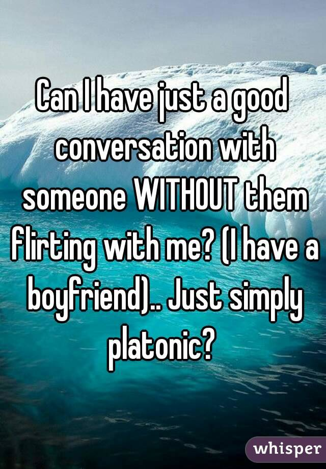 Can I have just a good conversation with someone WITHOUT them flirting with me? (I have a boyfriend).. Just simply platonic?