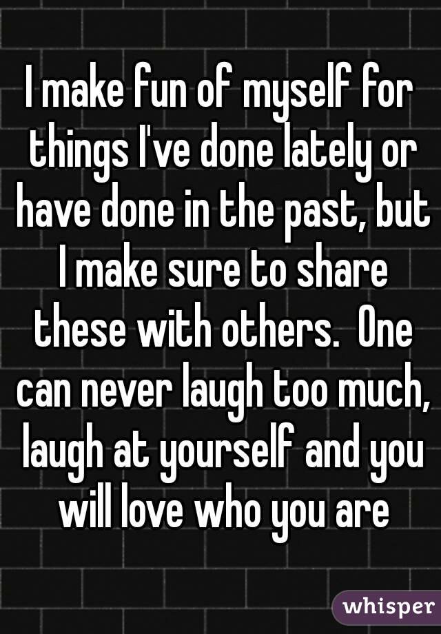 I make fun of myself for things I've done lately or have done in the past, but I make sure to share these with others.  One can never laugh too much, laugh at yourself and you will love who you are