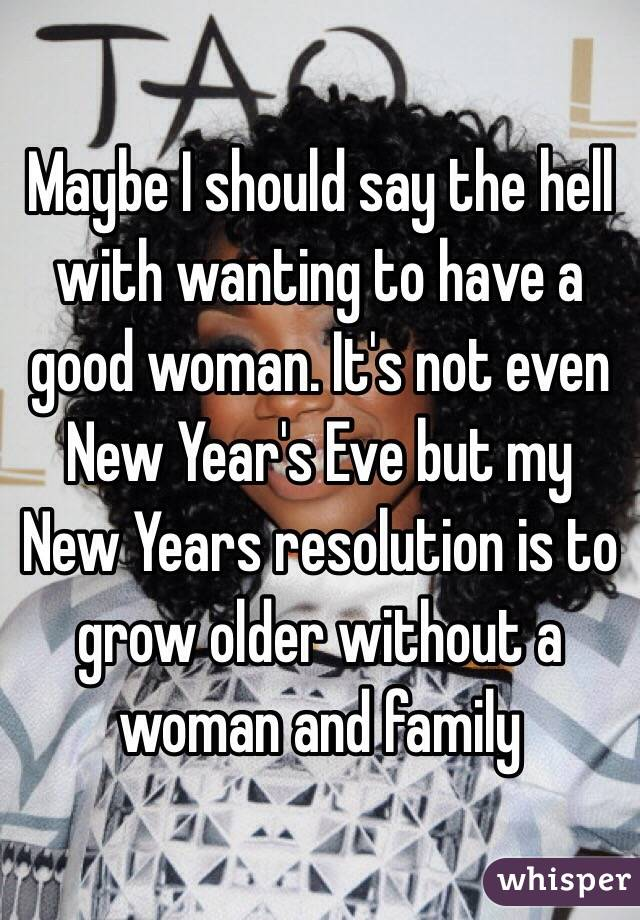 Maybe I should say the hell with wanting to have a good woman. It's not even New Year's Eve but my New Years resolution is to grow older without a woman and family